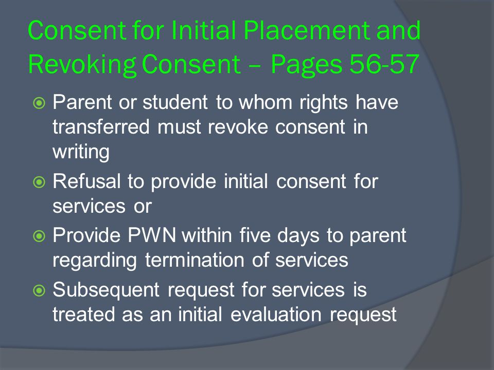 Consent for Initial Placement and Revoking Consent – Pages 56-57 Parent or student to whom rights have transferred must revoke consent in writing Refusal to provide initial consent for services or Provide PWN within five days to parent regarding termination of services Subsequent request for services is treated as an initial evaluation request