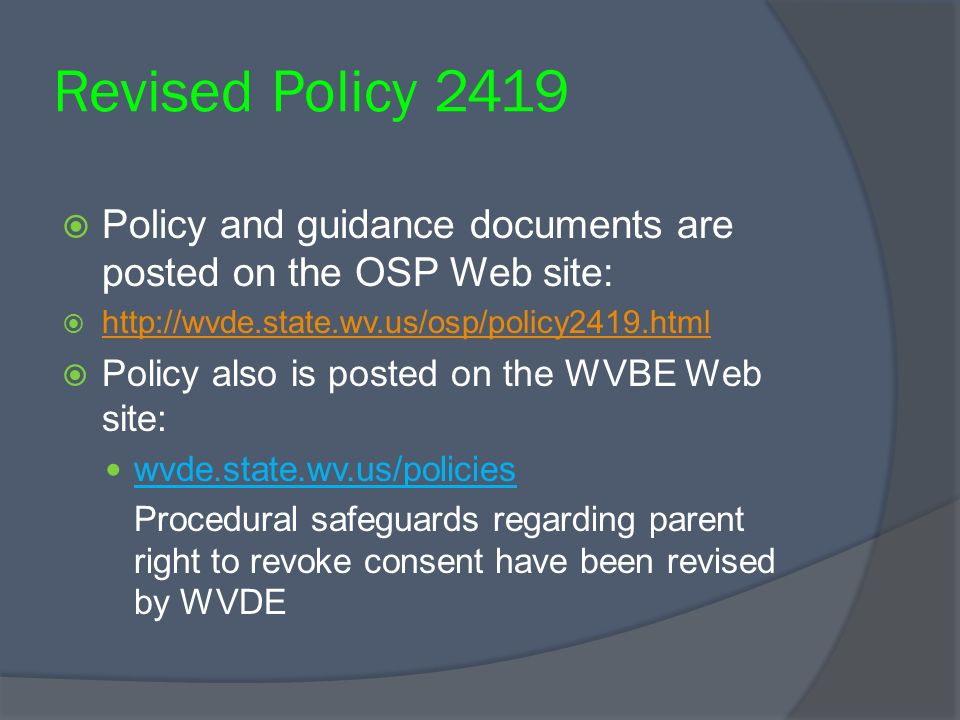 Revised Policy 2419 Policy and guidance documents are posted on the OSP Web site: http://wvde.state.wv.us/osp/policy2419.html Policy also is posted on the WVBE Web site: wvde.state.wv.us/policies Procedural safeguards regarding parent right to revoke consent have been revised by WVDE
