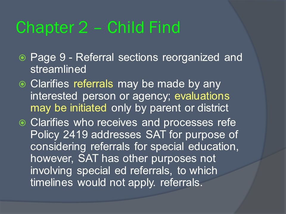 Chapter 2 – Child Find Page 9 - Referral sections reorganized and streamlined Clarifies referrals may be made by any interested person or agency; eval