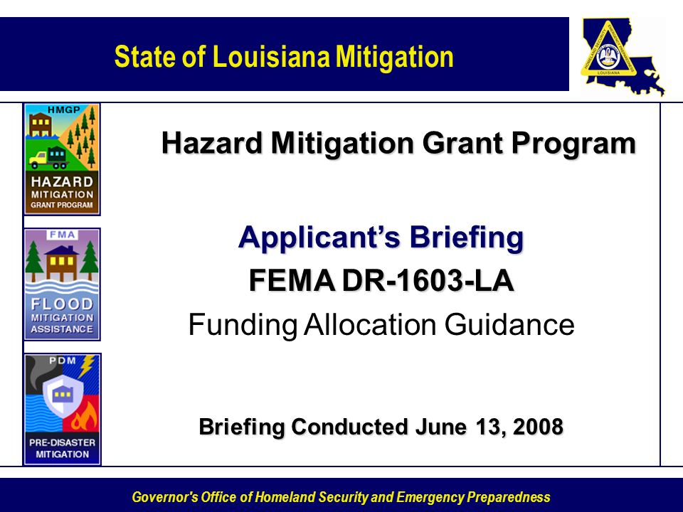 State of Louisiana Mitigation Governor s Office of Homeland Security and Emergency Preparedness Hazard Mitigation Grant Program Applicants Briefing FEMA DR-1603-LA Funding Allocation Guidance Briefing Conducted June 13, 2008