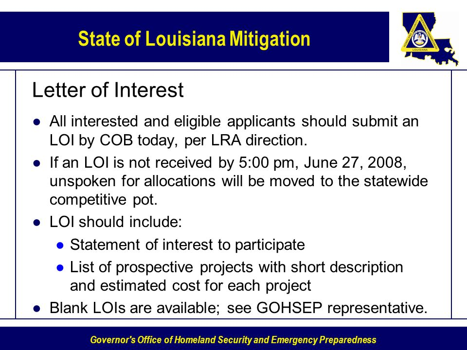 Governor s Office of Homeland Security and Emergency Preparedness State of Louisiana Mitigation Letter of Interest All interested and eligible applicants should submit an LOI by COB today, per LRA direction.