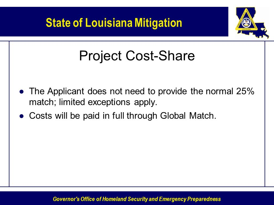 Governor s Office of Homeland Security and Emergency Preparedness State of Louisiana Mitigation Project Cost-Share The Applicant does not need to provide the normal 25% match; limited exceptions apply.