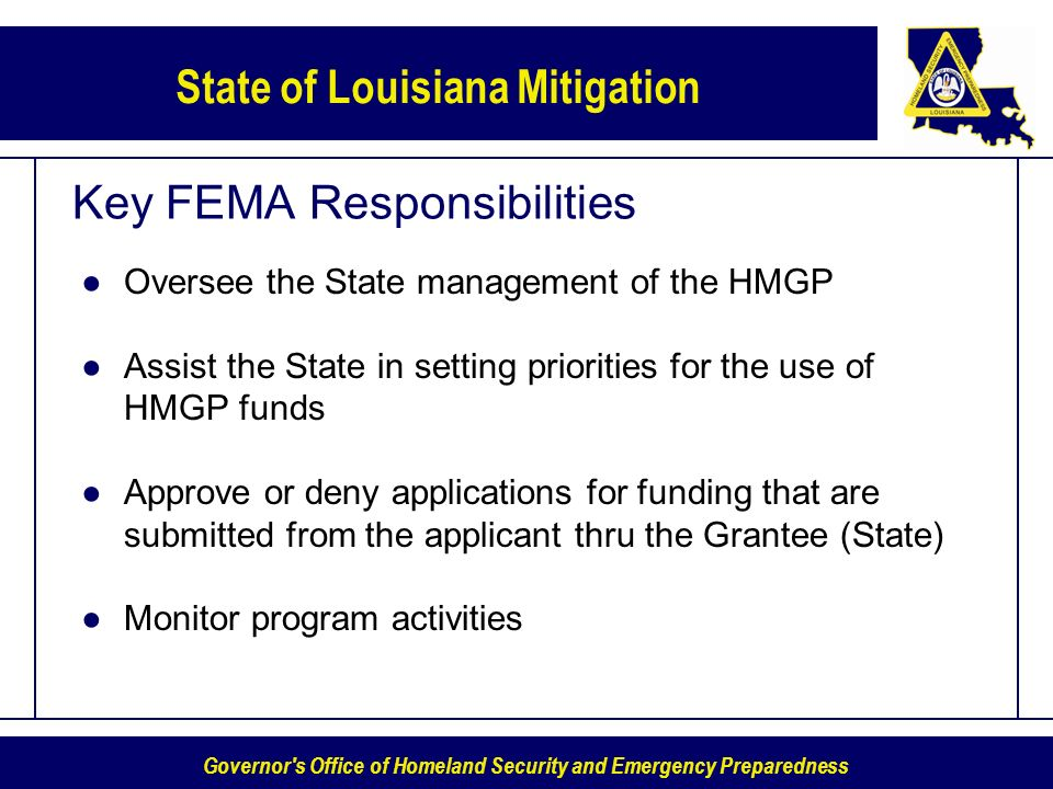 Governor s Office of Homeland Security and Emergency Preparedness State of Louisiana Mitigation Key FEMA Responsibilities Oversee the State management of the HMGP Assist the State in setting priorities for the use of HMGP funds Approve or deny applications for funding that are submitted from the applicant thru the Grantee (State) Monitor program activities