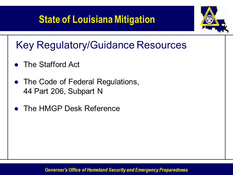 Governor s Office of Homeland Security and Emergency Preparedness State of Louisiana Mitigation Key Regulatory/Guidance Resources The Stafford Act The Code of Federal Regulations, 44 Part 206, Subpart N The HMGP Desk Reference