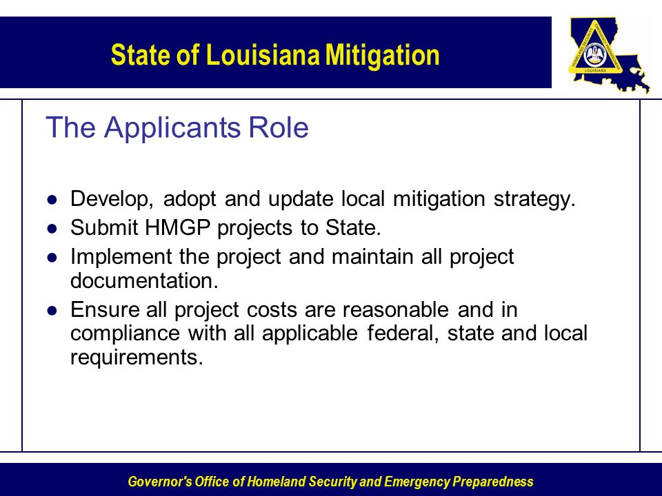 Governor s Office of Homeland Security and Emergency Preparedness State of Louisiana Mitigation The Applicants Role Develop, adopt and update local mitigation strategy.