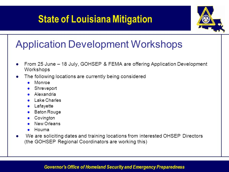 Governor s Office of Homeland Security and Emergency Preparedness State of Louisiana Mitigation Application Development Workshops From 25 June – 18 July, GOHSEP & FEMA are offering Application Development Workshops The following locations are currently being considered Monroe Shreveport Alexandria Lake Charles Lafayette Baton Rouge Covington New Orleans Houma We are soliciting dates and training locations from interested OHSEP Directors (the GOHSEP Regional Coordinators are working this)