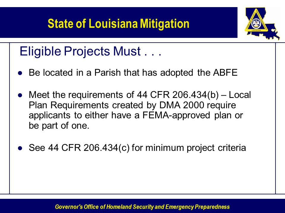 Governor's Office of Homeland Security and Emergency Preparedness State of Louisiana Mitigation Eligible Projects Must... Be located in a Parish that