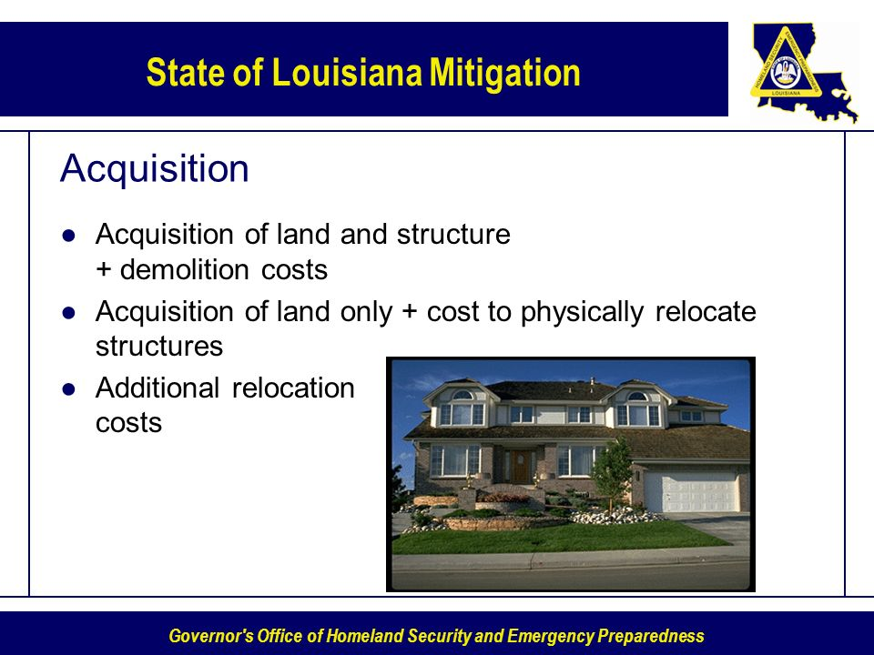 Governor s Office of Homeland Security and Emergency Preparedness State of Louisiana Mitigation Acquisition Acquisition of land and structure + demolition costs Acquisition of land only + cost to physically relocate structures Additional relocation costs