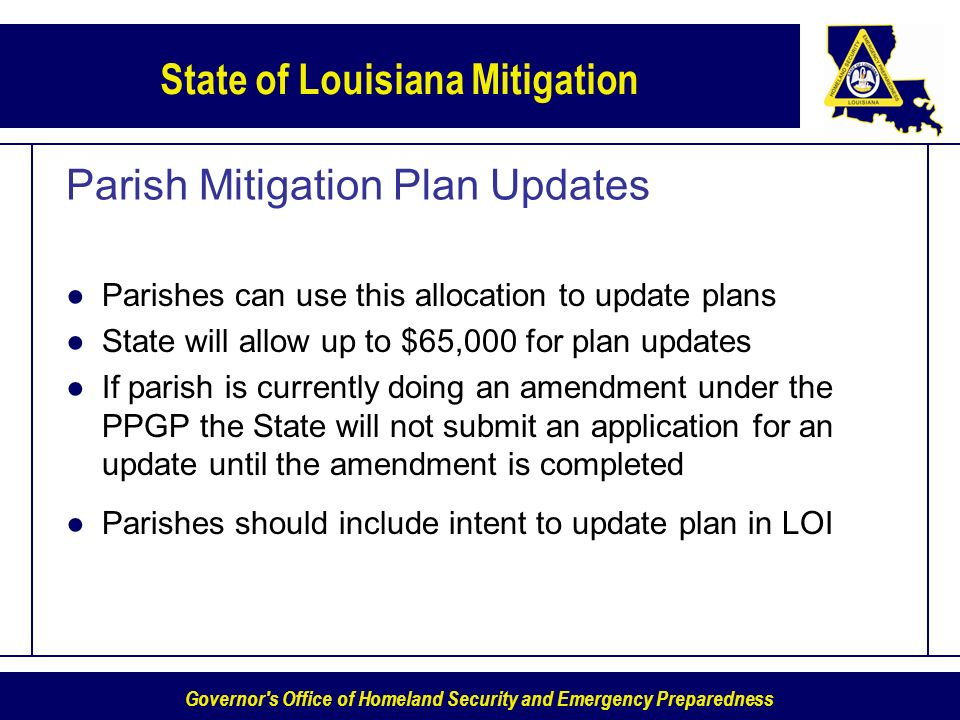 Governor s Office of Homeland Security and Emergency Preparedness State of Louisiana Mitigation Parish Mitigation Plan Updates Parishes can use this allocation to update plans State will allow up to $65,000 for plan updates If parish is currently doing an amendment under the PPGP the State will not submit an application for an update until the amendment is completed Parishes should include intent to update plan in LOI