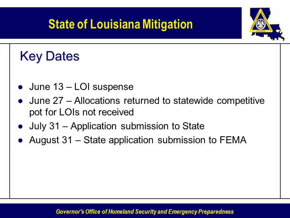 Governor s Office of Homeland Security and Emergency Preparedness State of Louisiana Mitigation Key Dates June 13 – LOI suspense June 27 – Allocations returned to statewide competitive pot for LOIs not received July 31 – Application submission to State August 31 – State application submission to FEMA
