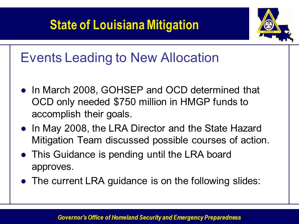 Governor s Office of Homeland Security and Emergency Preparedness State of Louisiana Mitigation Events Leading to New Allocation In March 2008, GOHSEP and OCD determined that OCD only needed $750 million in HMGP funds to accomplish their goals.