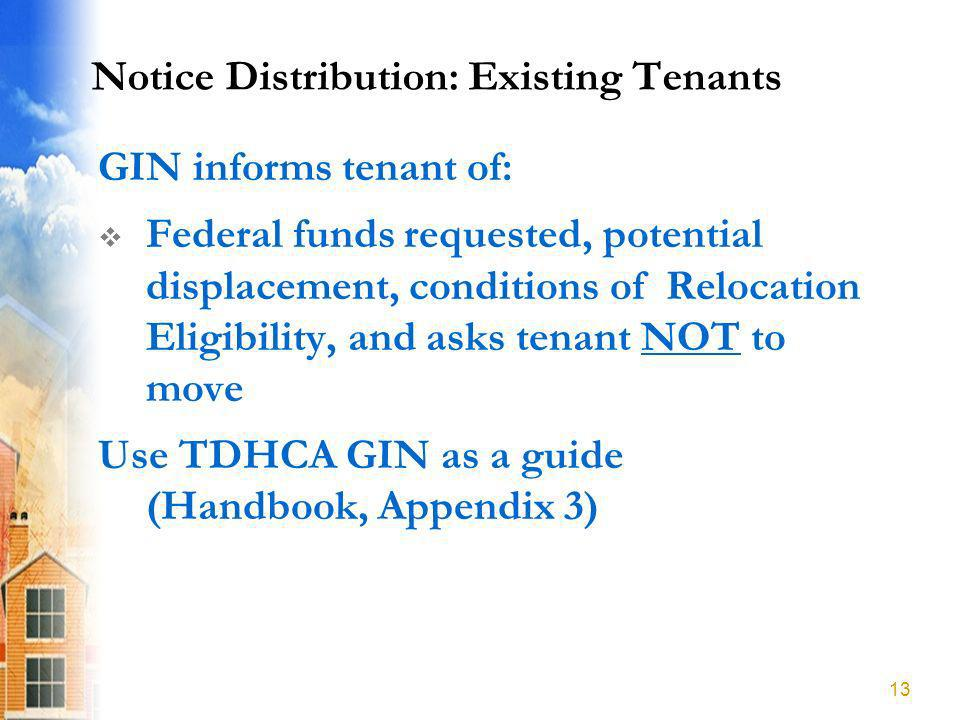 Notice Distribution: Existing Tenants GIN informs tenant of: Federal funds requested, potential displacement, conditions of Relocation Eligibility, and asks tenant NOT to move Use TDHCA GIN as a guide (Handbook, Appendix 3) 13