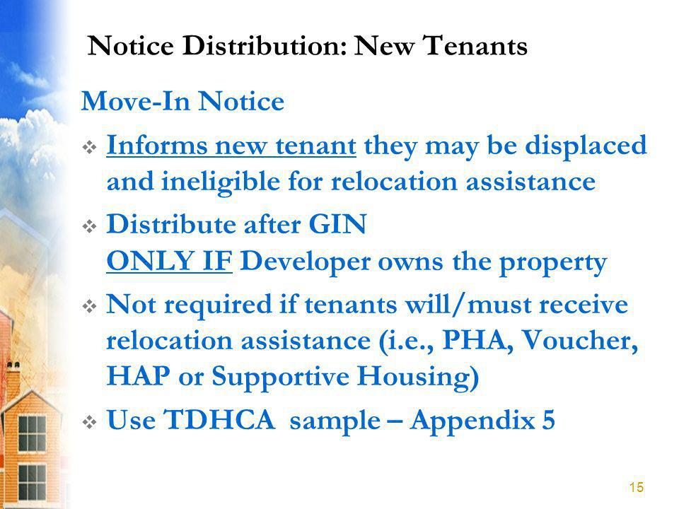 Notice Distribution: New Tenants Move-In Notice Informs new tenant they may be displaced and ineligible for relocation assistance Distribute after GIN ONLY IF Developer owns the property Not required if tenants will/must receive relocation assistance (i.e., PHA, Voucher, HAP or Supportive Housing) Use TDHCA sample – Appendix 5 15