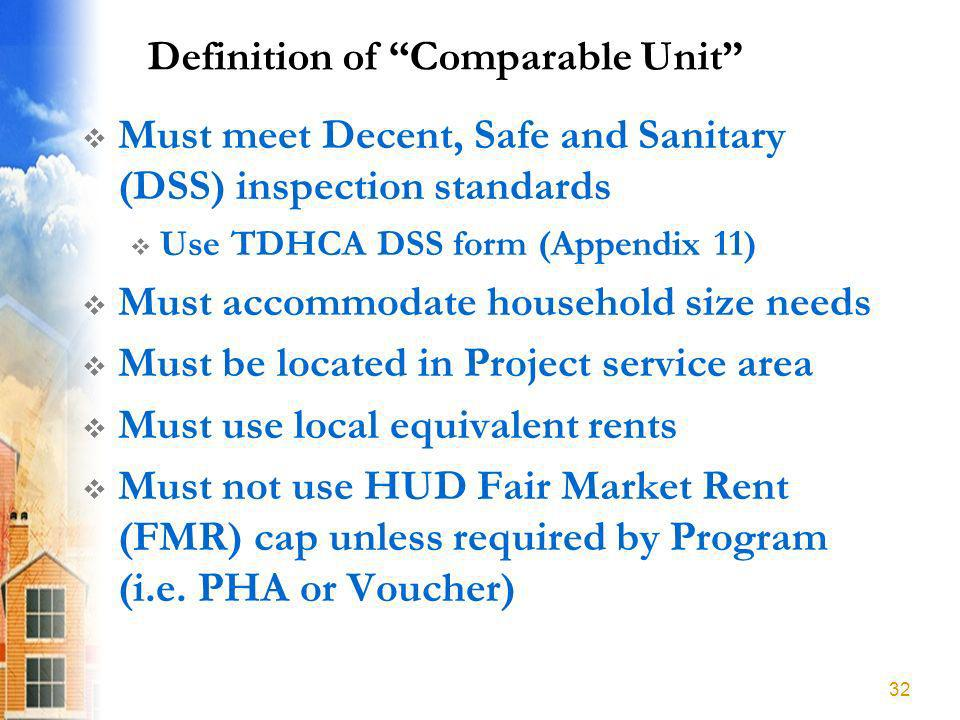 Definition of Comparable Unit Must meet Decent, Safe and Sanitary (DSS) inspection standards Use TDHCA DSS form (Appendix 11) Must accommodate household size needs Must be located in Project service area Must use local equivalent rents Must not use HUD Fair Market Rent (FMR) cap unless required by Program (i.e.