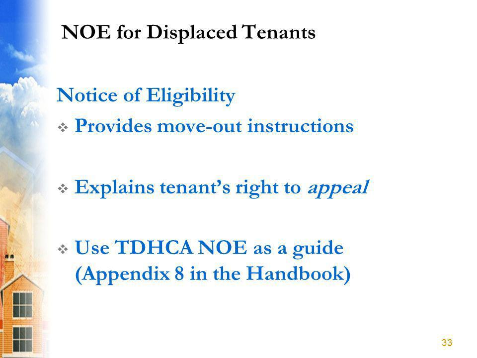 NOE for Displaced Tenants Notice of Eligibility Provides move-out instructions Explains tenants right to appeal Use TDHCA NOE as a guide (Appendix 8 in the Handbook) 33