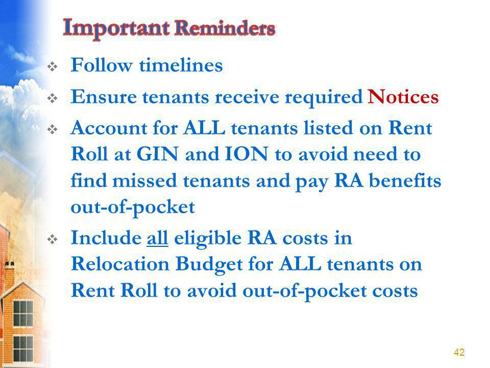 Follow timelines Ensure tenants receive required Notices Account for ALL tenants listed on Rent Roll at GIN and ION to avoid need to find missed tenants and pay RA benefits out-of-pocket Include all eligible RA costs in Relocation Budget for ALL tenants on Rent Roll to avoid out-of-pocket costs 42
