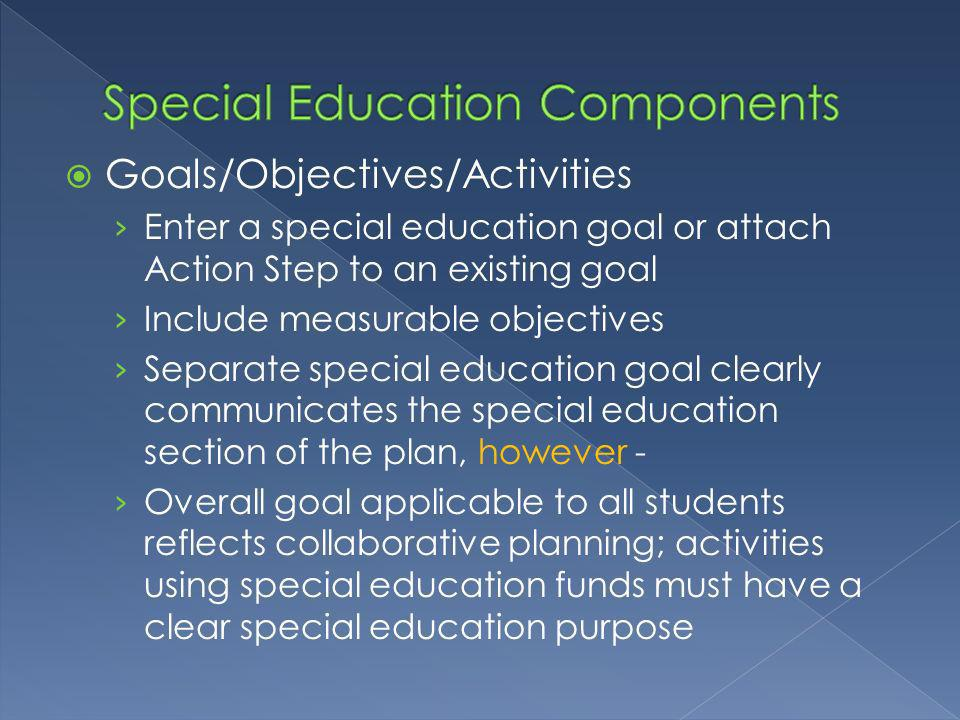 Goals/Objectives/Activities Enter a special education goal or attach Action Step to an existing goal Include measurable objectives Separate special education goal clearly communicates the special education section of the plan, however - Overall goal applicable to all students reflects collaborative planning; activities using special education funds must have a clear special education purpose