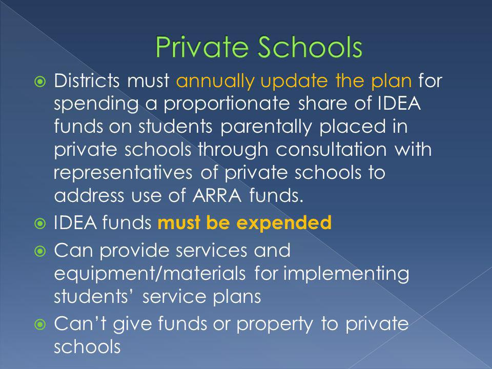 Districts must annually update the plan for spending a proportionate share of IDEA funds on students parentally placed in private schools through consultation with representatives of private schools to address use of ARRA funds.