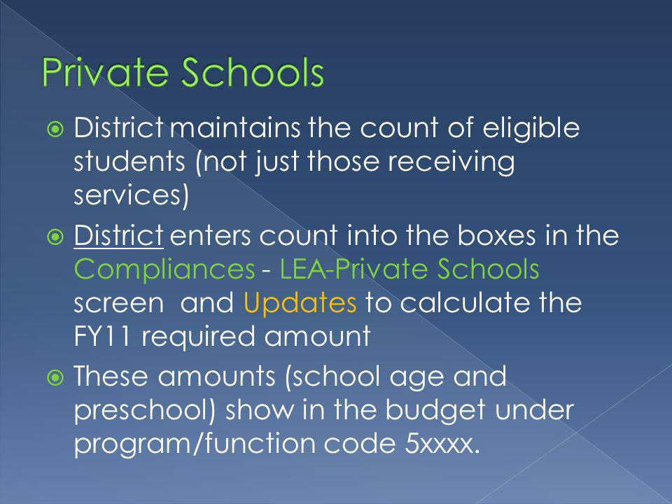 District maintains the count of eligible students (not just those receiving services) District enters count into the boxes in the Compliances - LEA-Private Schools screen and Updates to calculate the FY11 required amount These amounts (school age and preschool) show in the budget under program/function code 5xxxx.