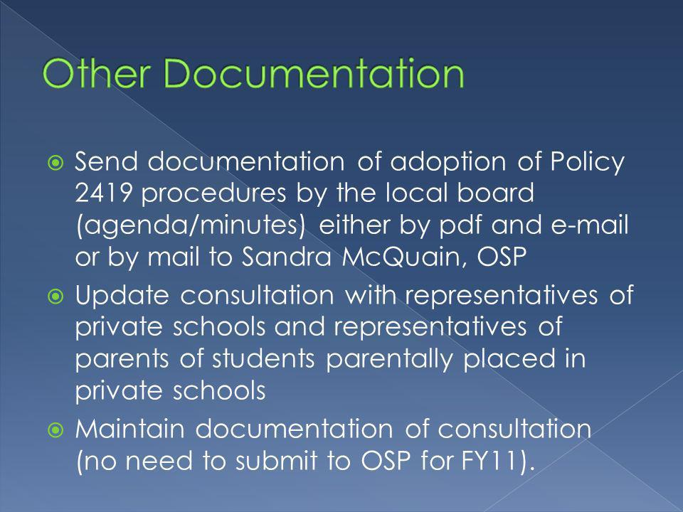 Send documentation of adoption of Policy 2419 procedures by the local board (agenda/minutes) either by pdf and  or by mail to Sandra McQuain, OSP Update consultation with representatives of private schools and representatives of parents of students parentally placed in private schools Maintain documentation of consultation (no need to submit to OSP for FY11).