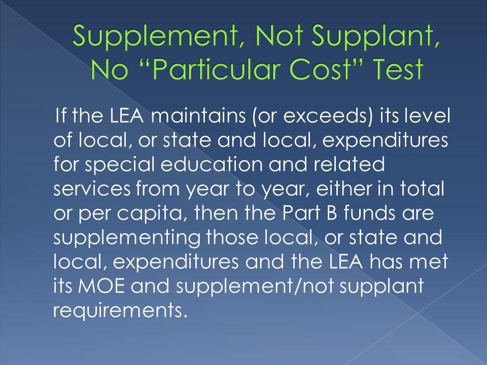 If the LEA maintains (or exceeds) its level of local, or state and local, expenditures for special education and related services from year to year, either in total or per capita, then the Part B funds are supplementing those local, or state and local, expenditures and the LEA has met its MOE and supplement/not supplant requirements.