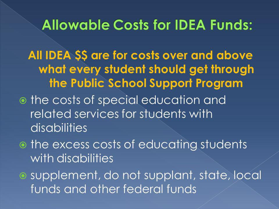 All IDEA $$ are for costs over and above what every student should get through the Public School Support Program the costs of special education and related services for students with disabilities the excess costs of educating students with disabilities supplement, do not supplant, state, local funds and other federal funds