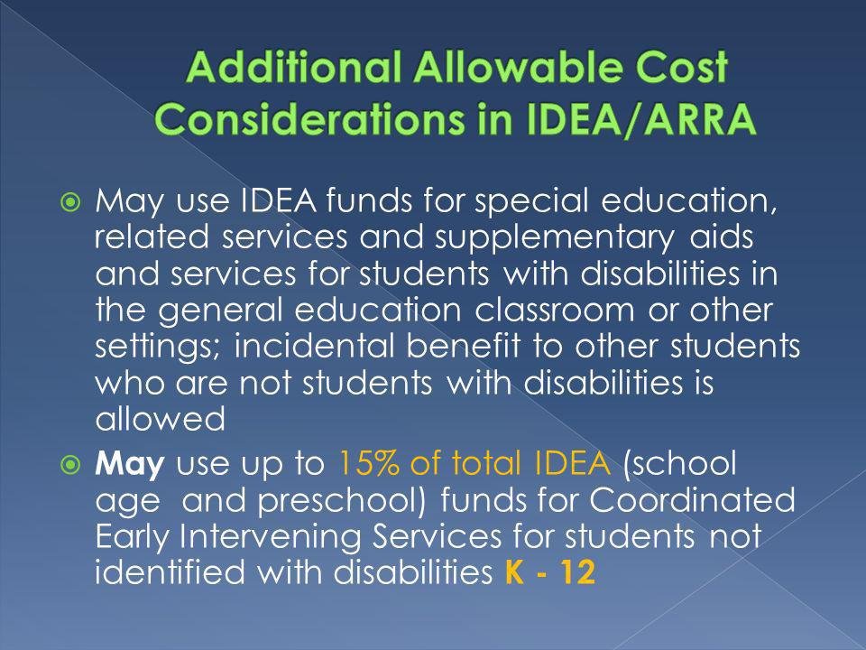 May use IDEA funds for special education, related services and supplementary aids and services for students with disabilities in the general education classroom or other settings; incidental benefit to other students who are not students with disabilities is allowed May use up to 15% of total IDEA (school age and preschool) funds for Coordinated Early Intervening Services for students not identified with disabilities K - 12