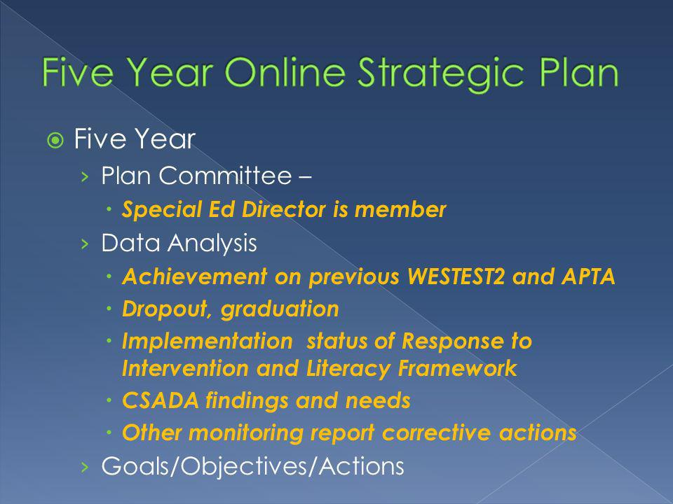 Five Year Plan Committee – Special Ed Director is member Data Analysis Achievement on previous WESTEST2 and APTA Dropout, graduation Implementation status of Response to Intervention and Literacy Framework CSADA findings and needs Other monitoring report corrective actions Goals/Objectives/Actions