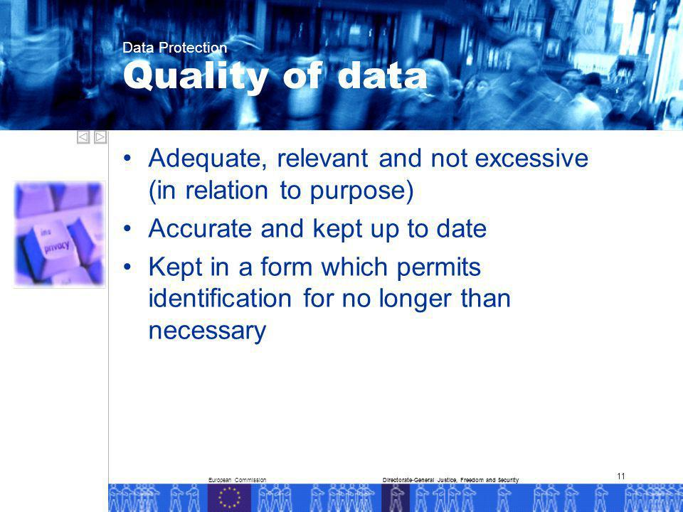 European CommissionDirectorate-General Justice, Freedom and Security Data Protection 11 Adequate, relevant and not excessive (in relation to purpose) Accurate and kept up to date Kept in a form which permits identification for no longer than necessary Quality of data