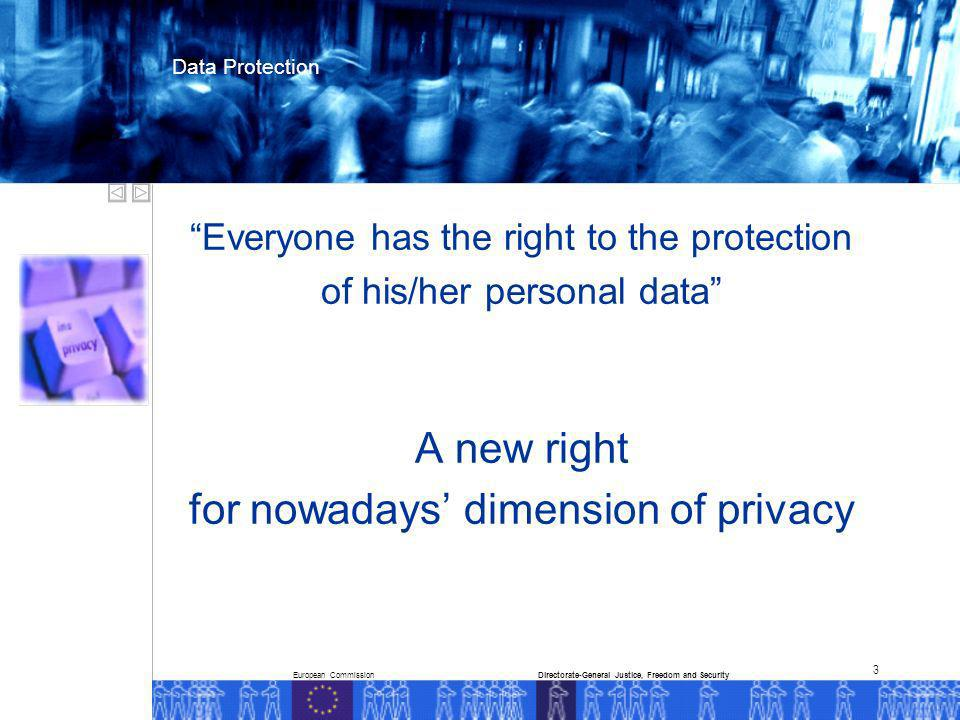 European CommissionDirectorate-General Justice, Freedom and Security Data Protection 3 Everyone has the right to the protection of his/her personal data A new right for nowadays dimension of privacy