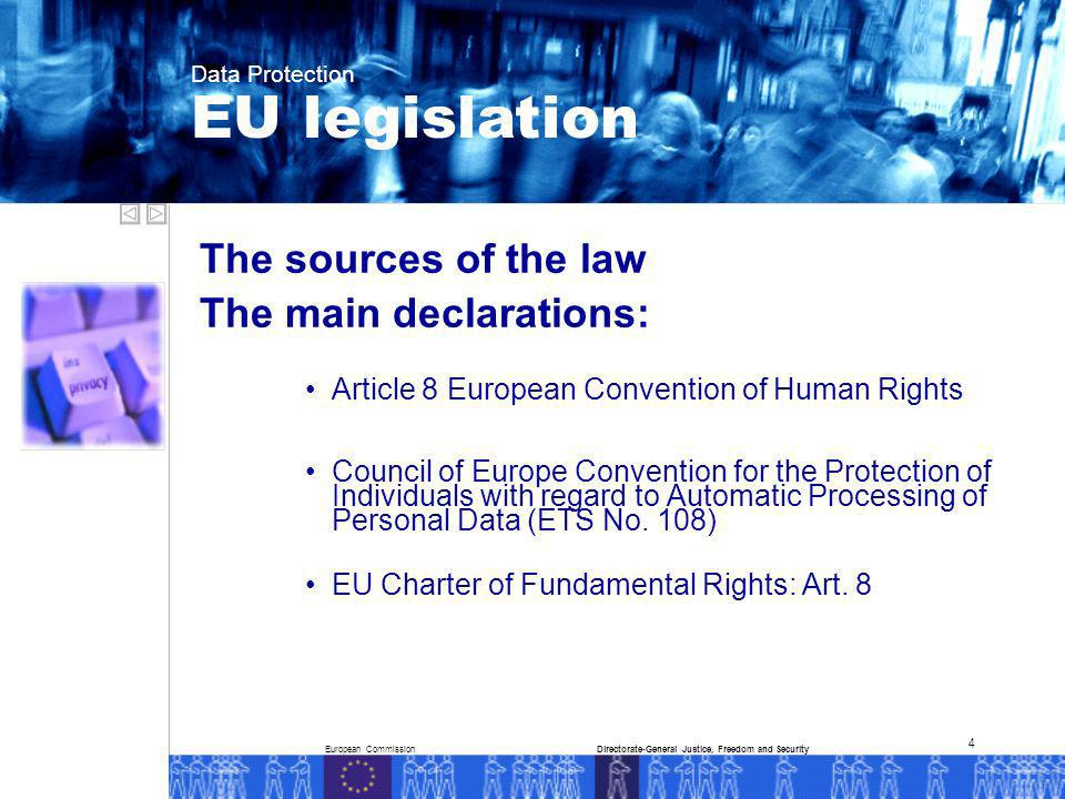 European CommissionDirectorate-General Justice, Freedom and Security Data Protection 4 The sources of the law The main declarations: Article 8 European Convention of Human Rights Council of Europe Convention for the Protection of Individuals with regard to Automatic Processing of Personal Data (ETS No.