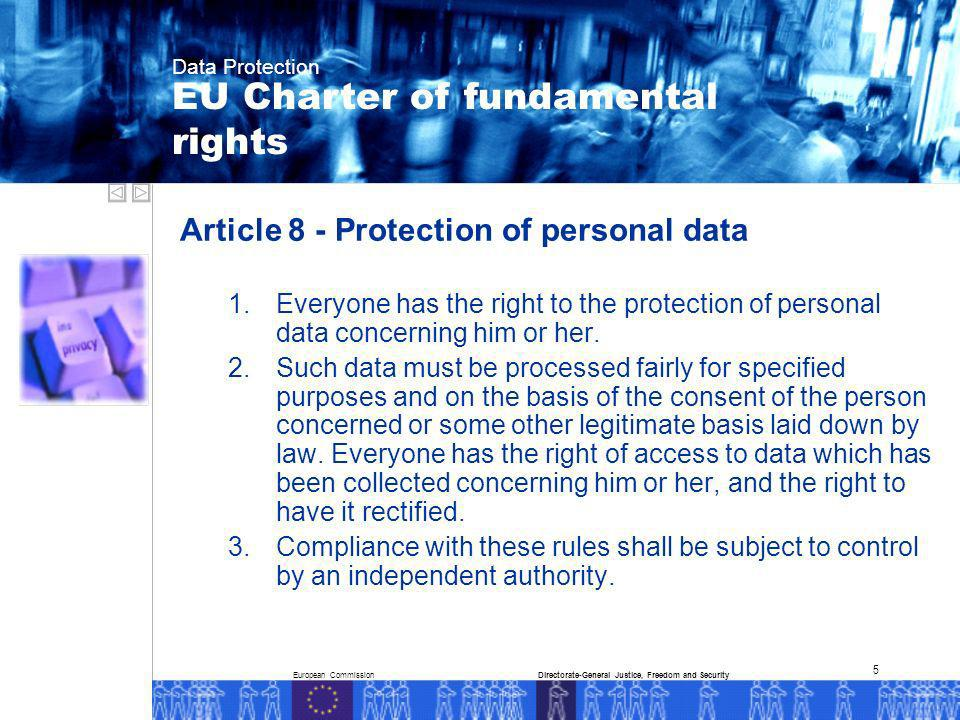 European CommissionDirectorate-General Justice, Freedom and Security Data Protection 5 Article 8 - Protection of personal data 1.Everyone has the right to the protection of personal data concerning him or her.