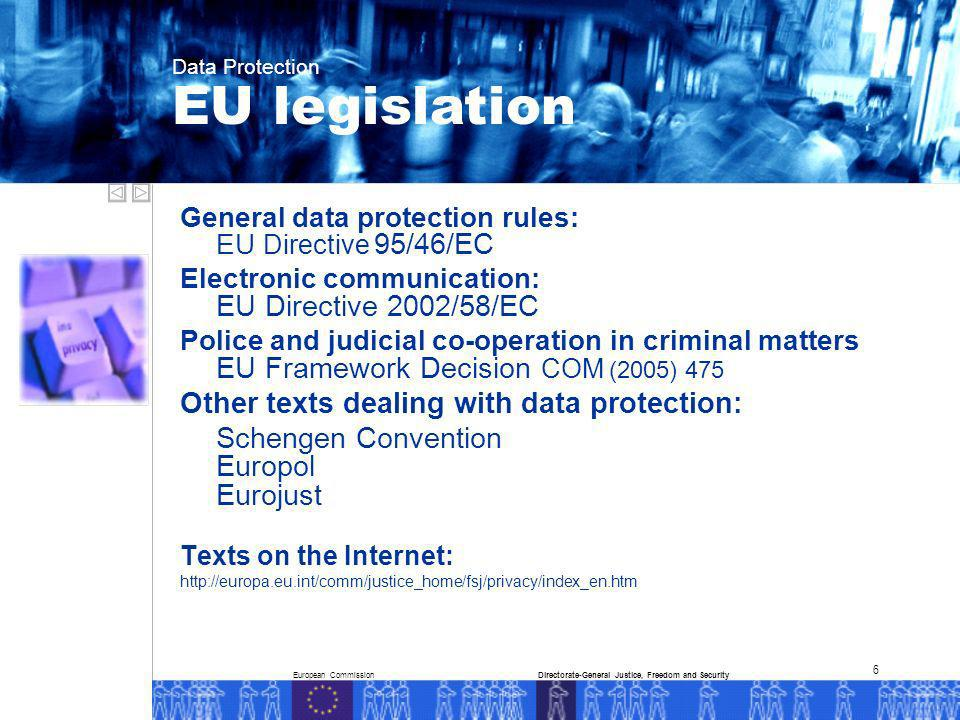 European CommissionDirectorate-General Justice, Freedom and Security Data Protection 6 General data protection rules: EU Directive 95/46/EC Electronic communication: EU Directive 2002/58/EC Police and judicial co-operation in criminal matters EU Framework Decision COM (2005) 475 Other texts dealing with data protection: Schengen Convention Europol Eurojust Texts on the Internet: http://europa.eu.int/comm/justice_home/fsj/privacy/index_en.htm EU legislation