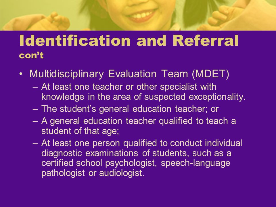 Identification and Referral cont Multidisciplinary Evaluation Team (MDET) –At least one teacher or other specialist with knowledge in the area of susp