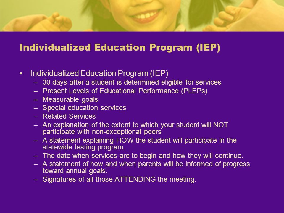 Individualized Education Program (IEP) –30 days after a student is determined eligible for services –Present Levels of Educational Performance (PLEPs)