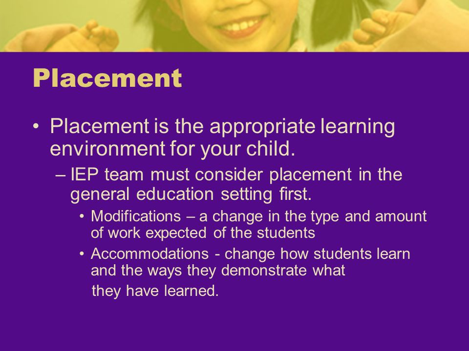 Placement Placement is the appropriate learning environment for your child. –IEP team must consider placement in the general education setting first.