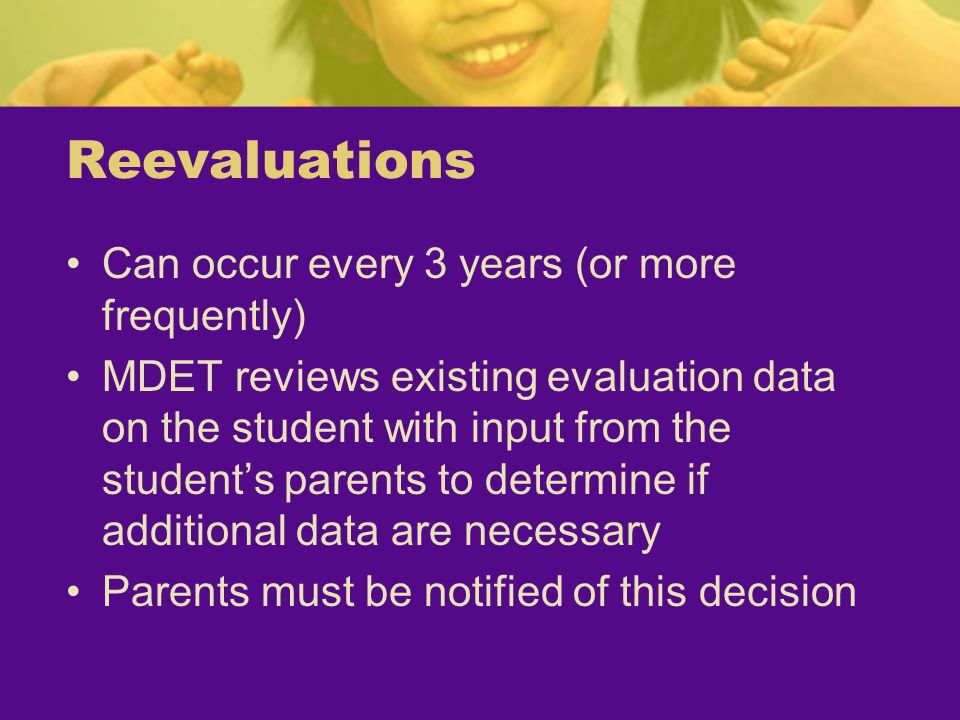 Reevaluations Can occur every 3 years (or more frequently) MDET reviews existing evaluation data on the student with input from the students parents t