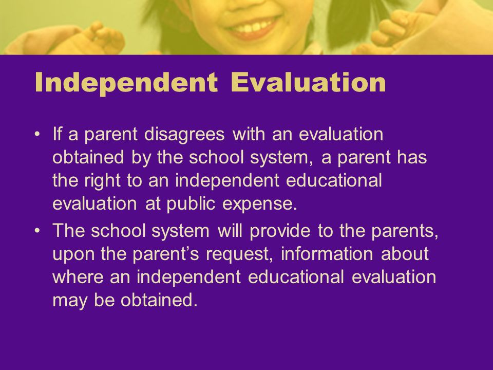 Independent Evaluation If a parent disagrees with an evaluation obtained by the school system, a parent has the right to an independent educational ev
