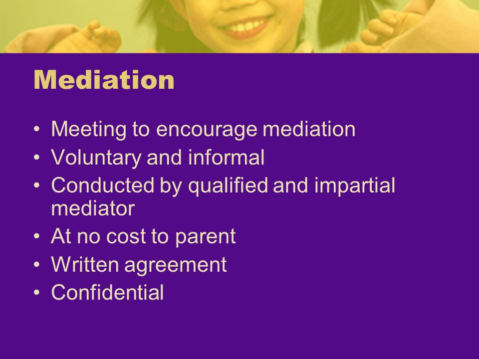 Mediation Meeting to encourage mediation Voluntary and informal Conducted by qualified and impartial mediator At no cost to parent Written agreement C