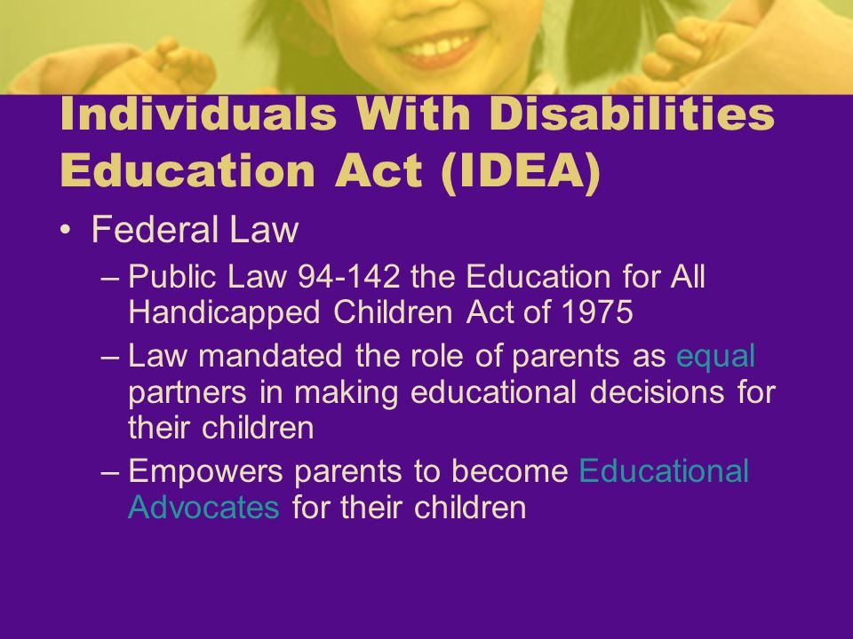Individuals With Disabilities Education Act (IDEA) Federal Law –Public Law 94-142 the Education for All Handicapped Children Act of 1975 –Law mandated