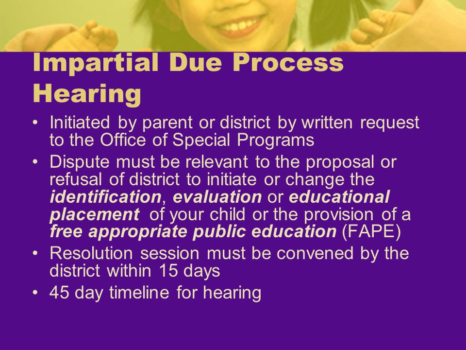 Impartial Due Process Hearing Initiated by parent or district by written request to the Office of Special Programs Dispute must be relevant to the pro
