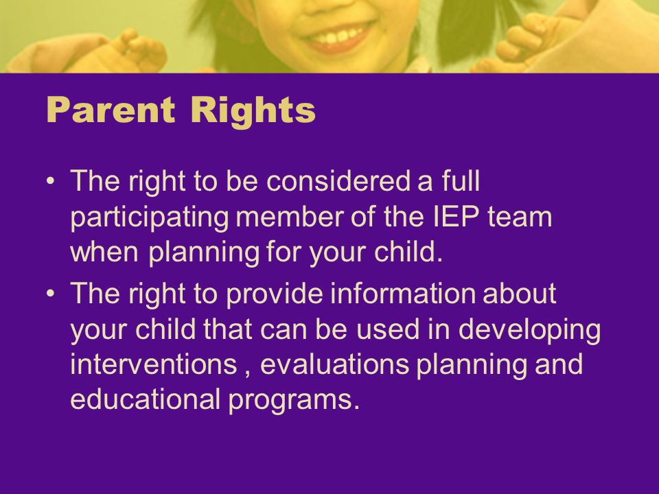 Parent Rights The right to be considered a full participating member of the IEP team when planning for your child. The right to provide information ab