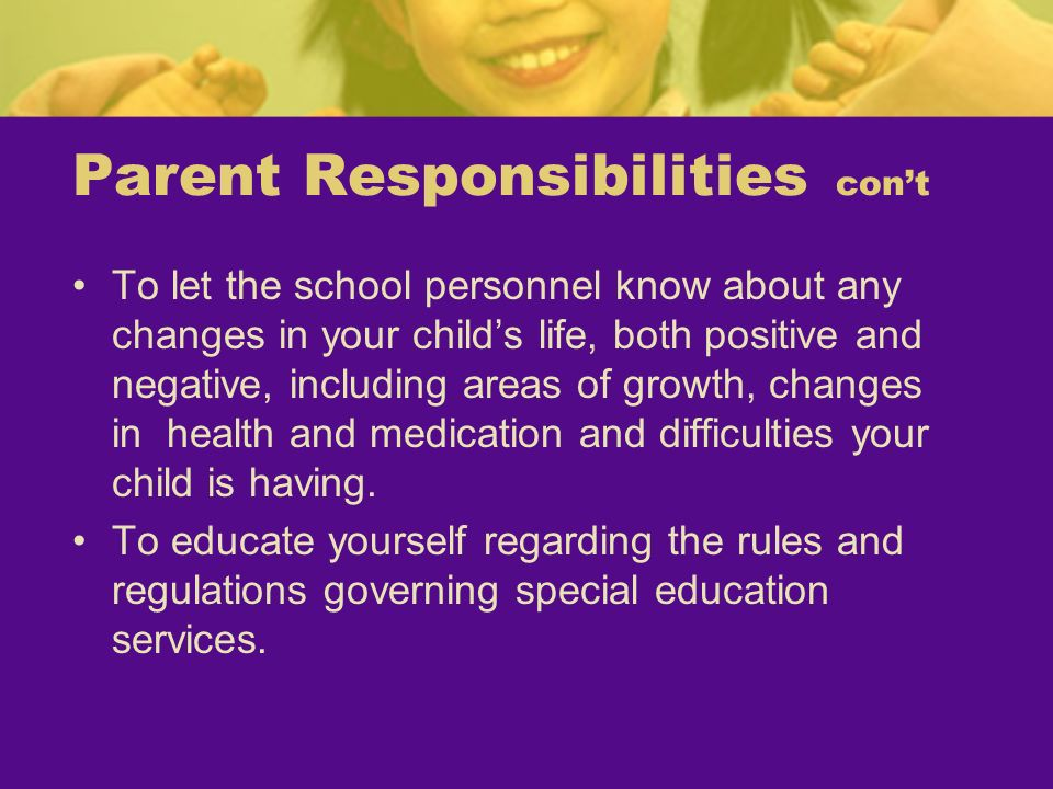 Parent Responsibilities cont To let the school personnel know about any changes in your childs life, both positive and negative, including areas of gr