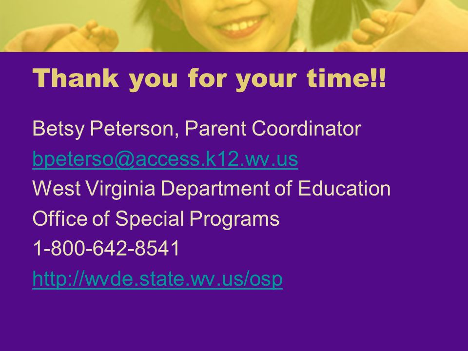 Thank you for your time!! Betsy Peterson, Parent Coordinator bpeterso@access.k12.wv.us West Virginia Department of Education Office of Special Program