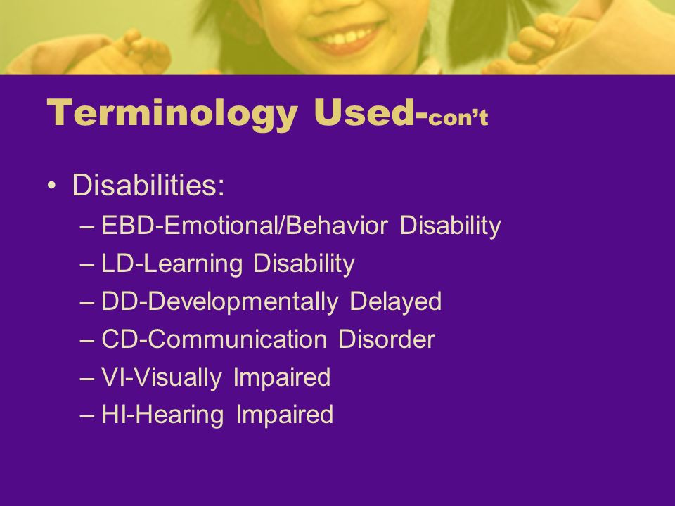 Terminology Used- cont Disabilities: –EBD-Emotional/Behavior Disability –LD-Learning Disability –DD-Developmentally Delayed –CD-Communication Disorder