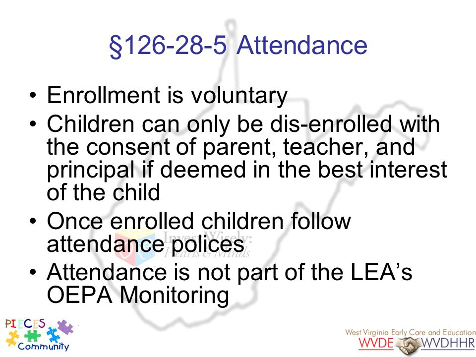 §126-28-5 Attendance Enrollment is voluntary Children can only be dis-enrolled with the consent of parent, teacher, and principal if deemed in the bes