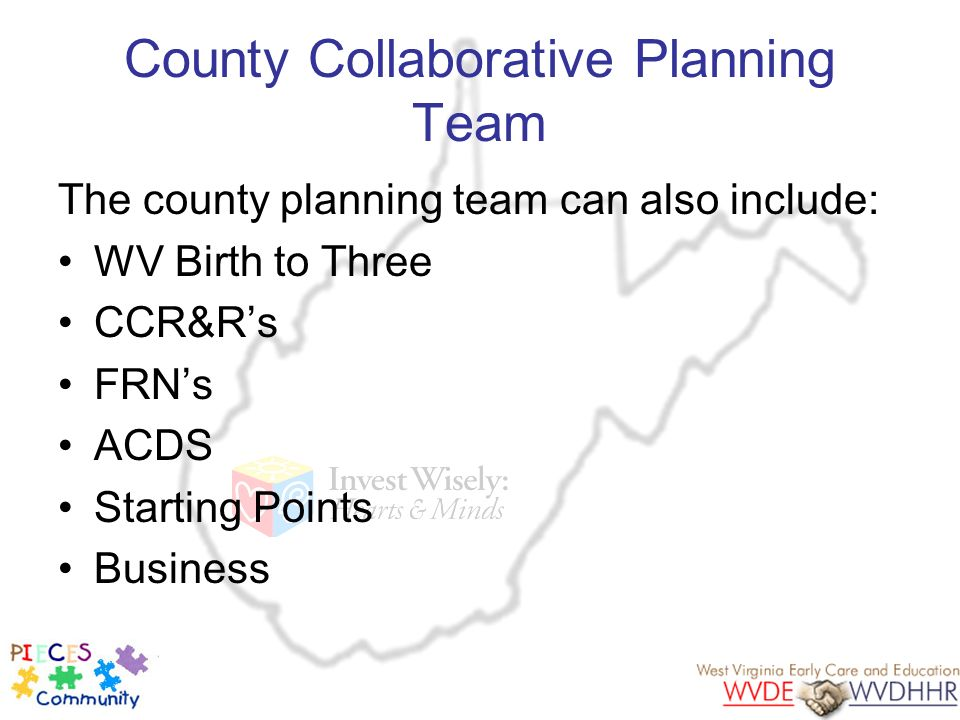 County Collaborative Planning Team The county planning team can also include: WV Birth to Three CCR&Rs FRNs ACDS Starting Points Business