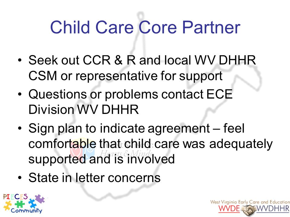 Child Care Core Partner Seek out CCR & R and local WV DHHR CSM or representative for support Questions or problems contact ECE Division WV DHHR Sign p