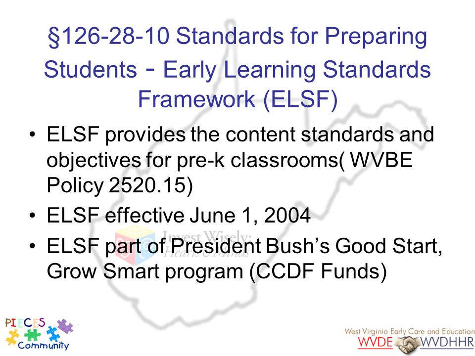 §126-28-10 Standards for Preparing Students - Early Learning Standards Framework (ELSF) ELSF provides the content standards and objectives for pre-k c
