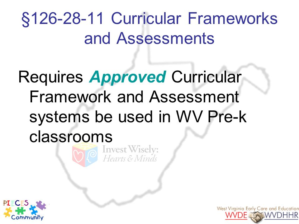 §126-28-11 Curricular Frameworks and Assessments Requires Approved Curricular Framework and Assessment systems be used in WV Pre-k classrooms